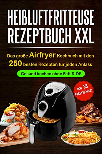 Heißluftfritteuse Rezeptbuch XXL: Das große...